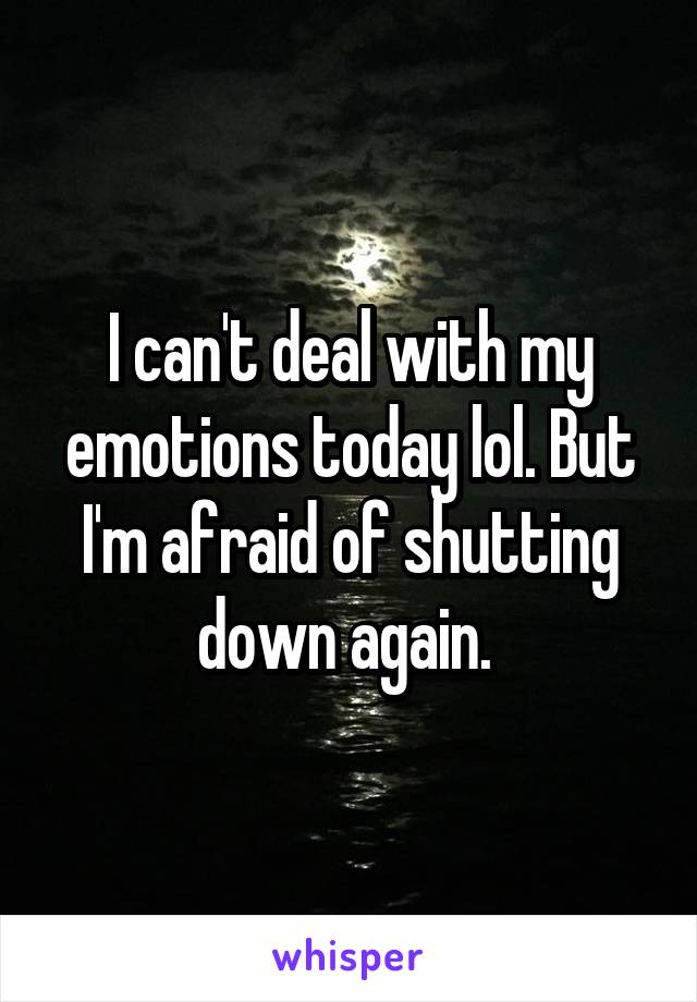 I can't deal with my emotions today lol. But I'm afraid of shutting down again.