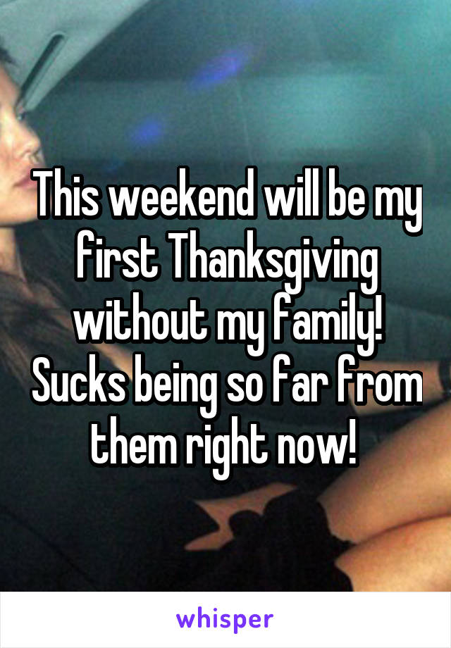 This weekend will be my first Thanksgiving without my family! Sucks being so far from them right now!