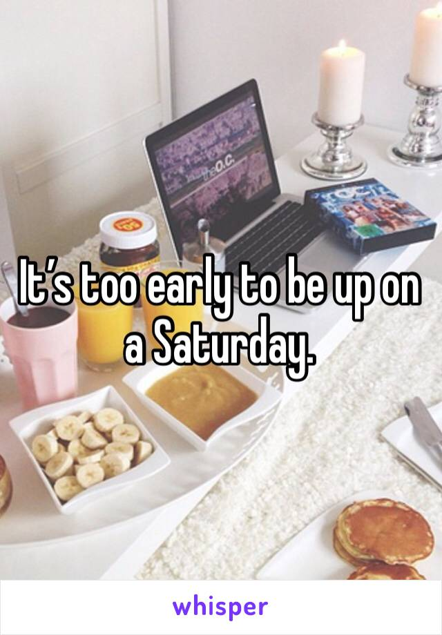 It's too early to be up on a Saturday.
