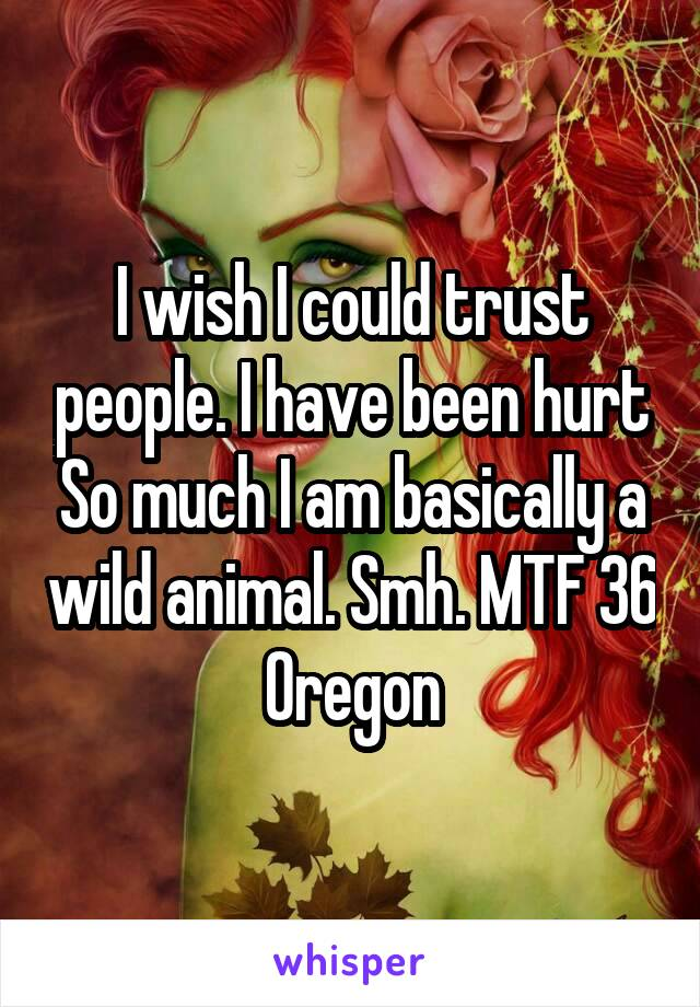 I wish I could trust people. I have been hurt So much I am basically a wild animal. Smh. MTF 36 Oregon