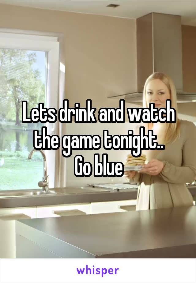 Lets drink and watch the game tonight.. Go blue