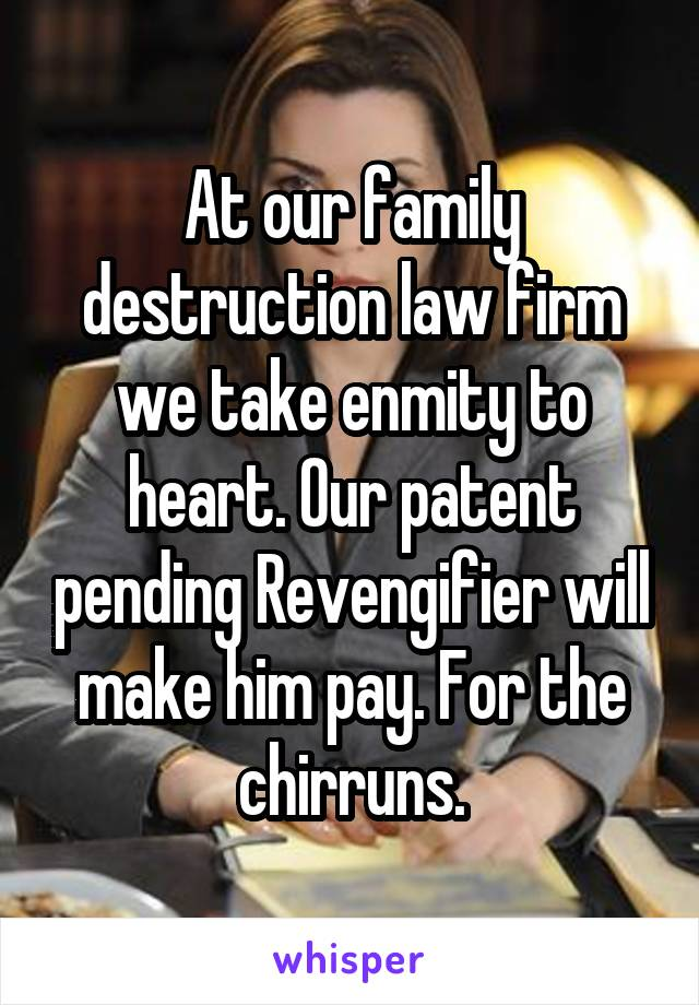 At our family destruction law firm we take enmity to heart. Our patent pending Revengifier will make him pay. For the chirruns.