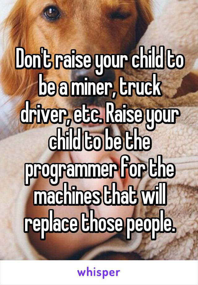 Don't raise your child to be a miner, truck driver, etc. Raise your child to be the programmer for the machines that will replace those people.