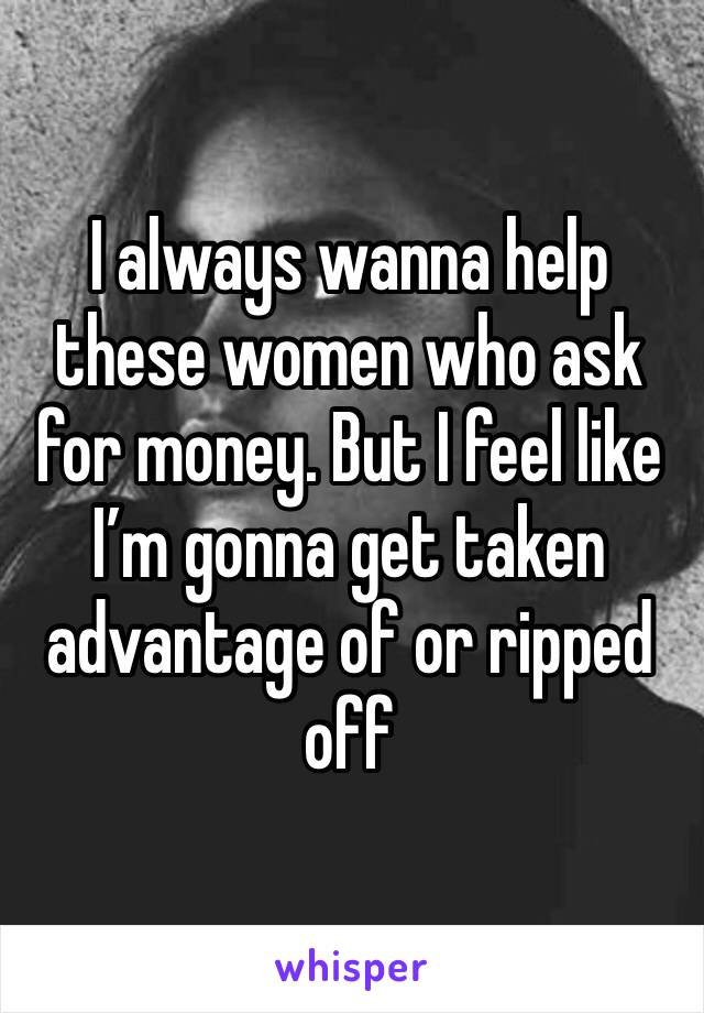 I always wanna help these women who ask for money. But I feel like I'm gonna get taken advantage of or ripped off