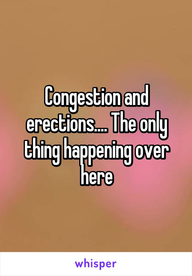 Congestion and erections.... The only thing happening over here