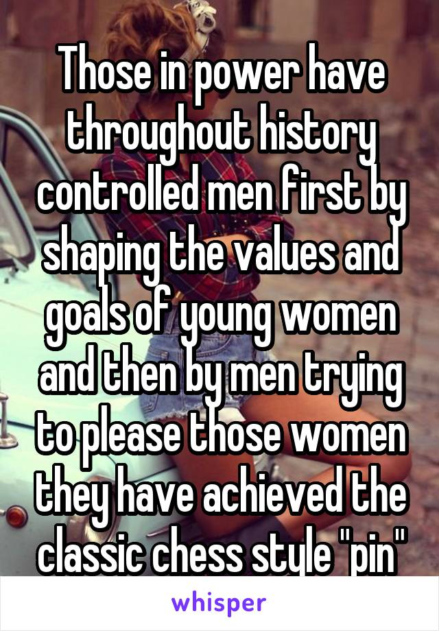"Those in power have throughout history controlled men first by shaping the values and goals of young women and then by men trying to please those women they have achieved the classic chess style ""pin"""