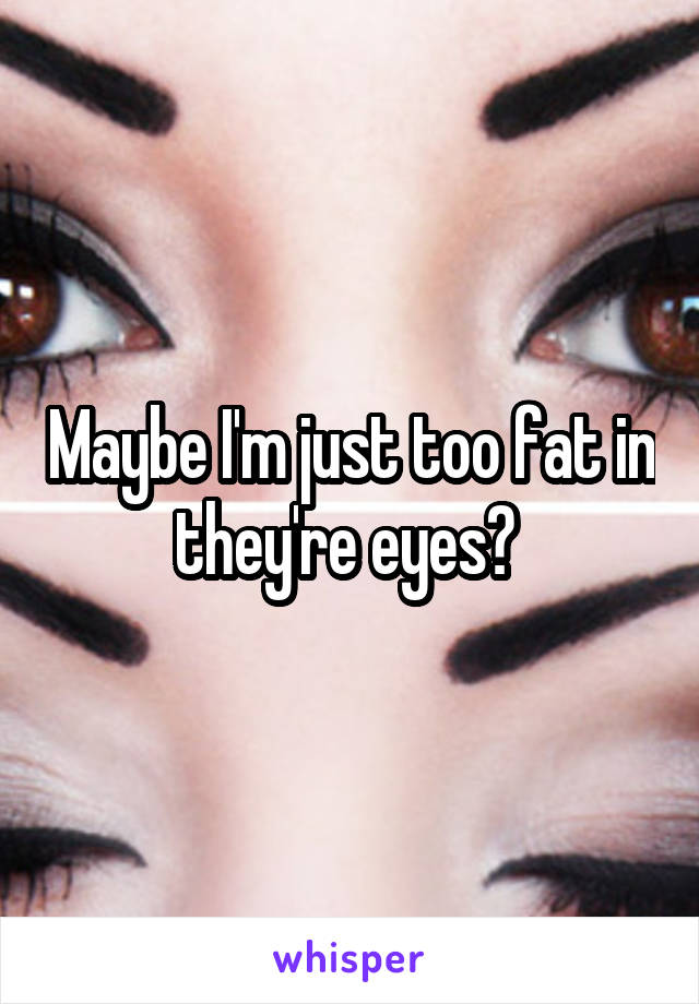 Maybe I'm just too fat in they're eyes?
