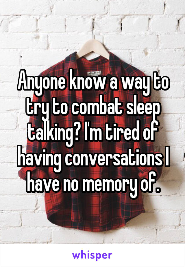 Anyone know a way to try to combat sleep talking? I'm tired of having conversations I have no memory of.