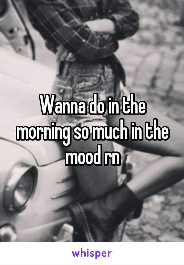Wanna do in the morning so much in the mood rn