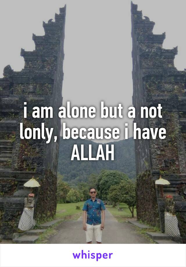 i am alone but a not lonly, because i have ALLAH