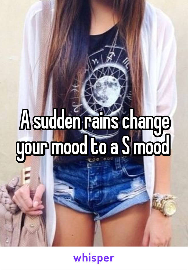 A sudden rains change your mood to a S mood