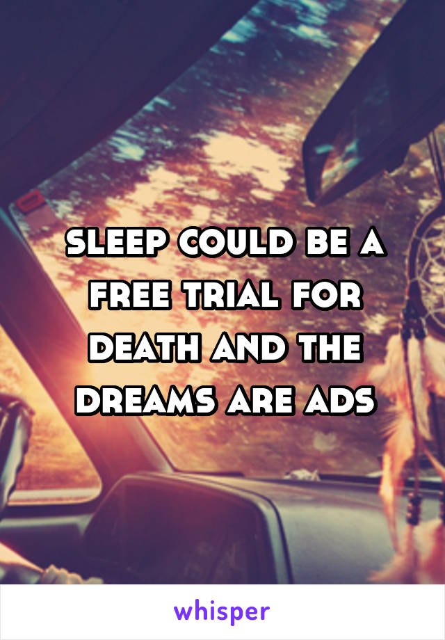 sleep could be a free trial for death and the dreams are ads