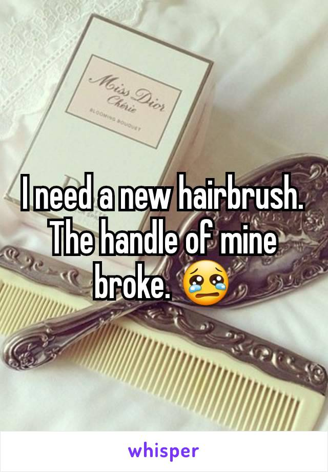 I need a new hairbrush. The handle of mine broke. 😢