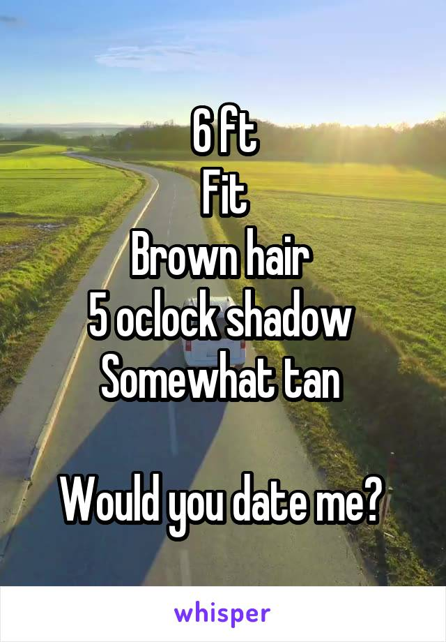 6 ft Fit Brown hair  5 oclock shadow  Somewhat tan   Would you date me?