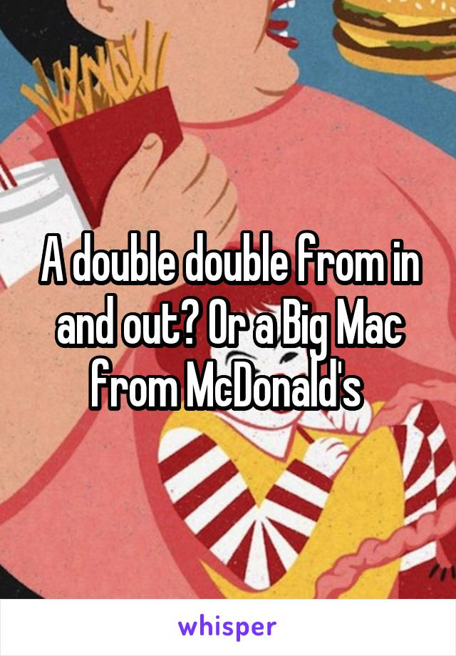 A double double from in and out? Or a Big Mac from McDonald's