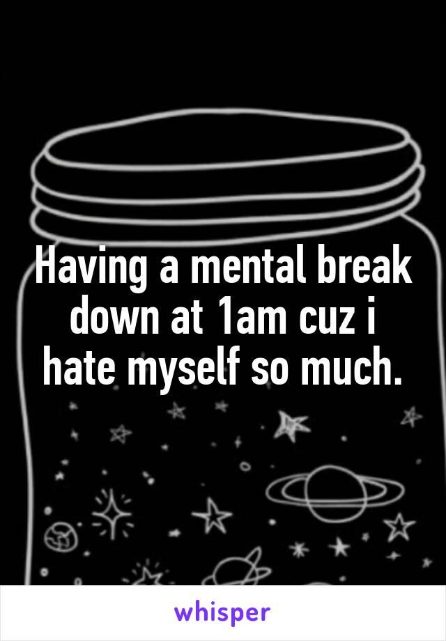 Having a mental break down at 1am cuz i hate myself so much.
