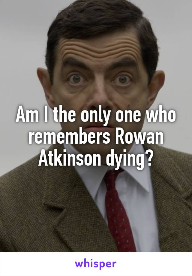 Am I the only one who remembers Rowan Atkinson dying?