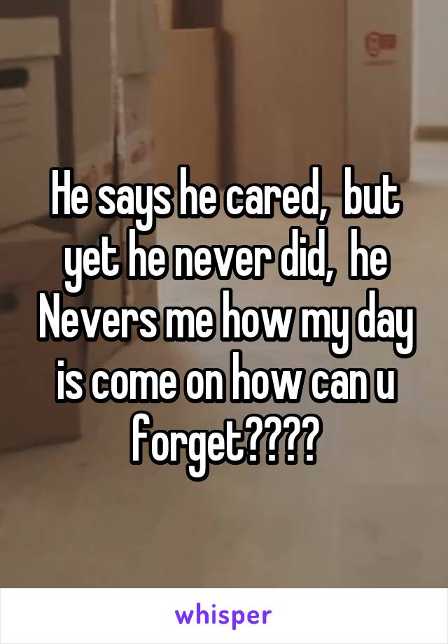 He says he cared,  but yet he never did,  he Nevers me how my day is come on how can u forget????