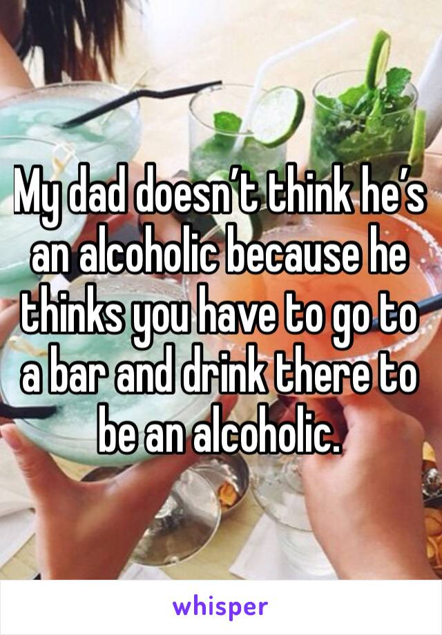 My dad doesn't think he's an alcoholic because he thinks you have to go to a bar and drink there to be an alcoholic.
