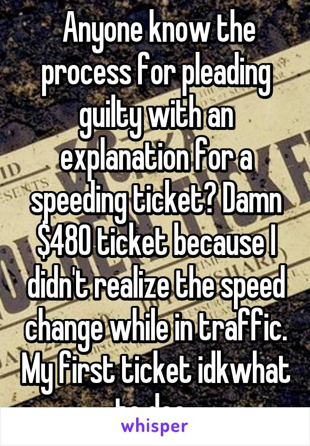 Anyone know the process for pleading guilty with an explanation for a speeding ticket? Damn $480 ticket because I didn't realize the speed change while in traffic. My first ticket idkwhat to doo