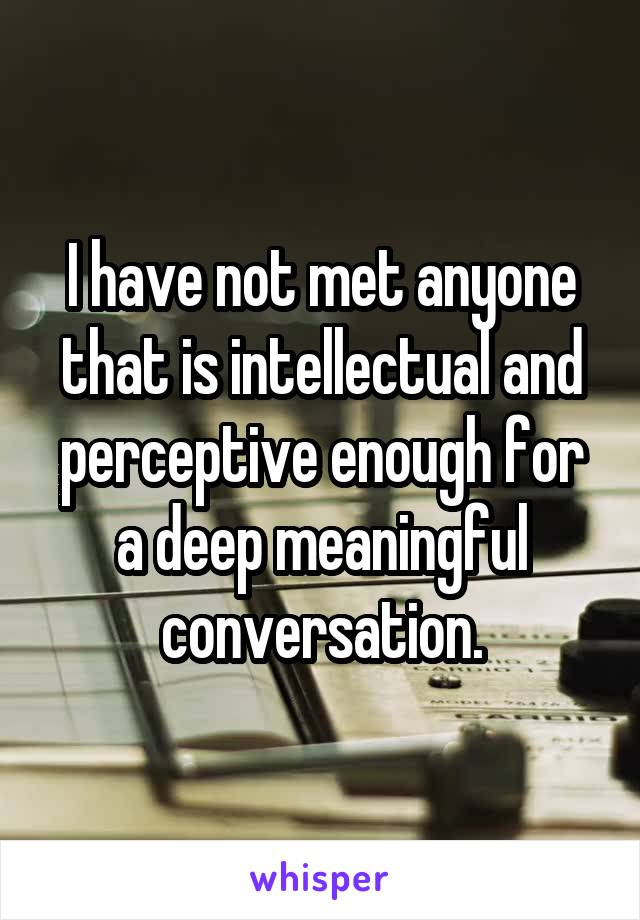 I have not met anyone that is intellectual and perceptive enough for a deep meaningful conversation.