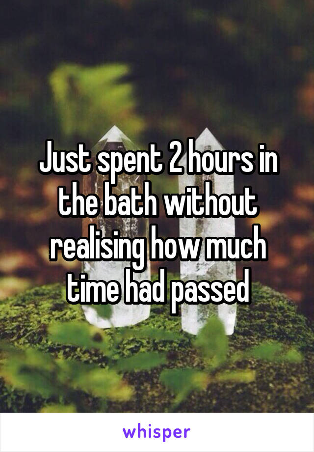 Just spent 2 hours in the bath without realising how much time had passed