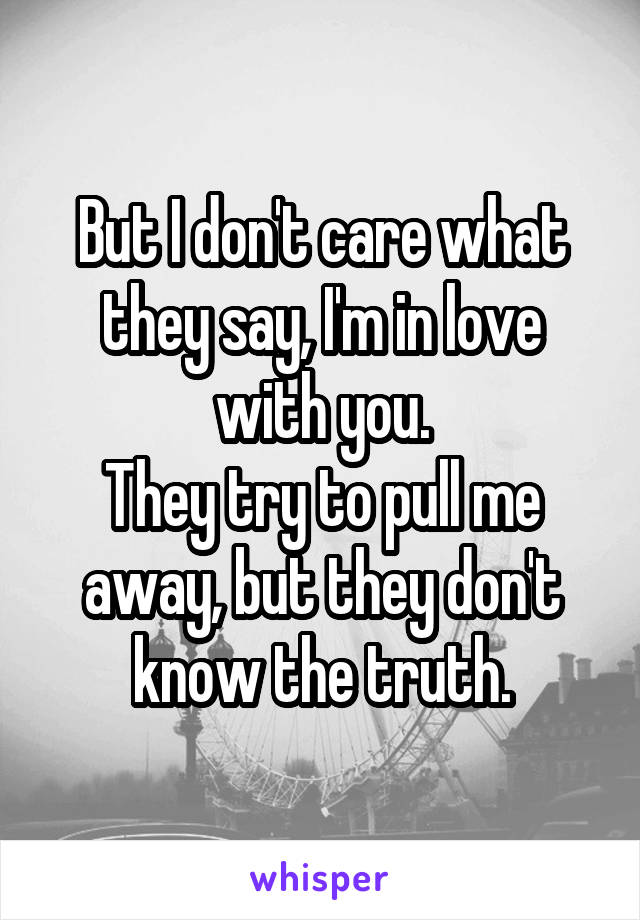 But I don't care what they say, I'm in love with you. They try to pull me away, but they don't know the truth.