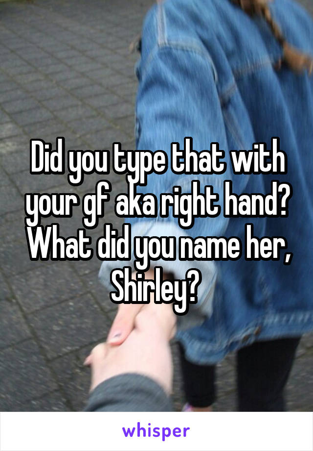 Did you type that with your gf aka right hand? What did you name her, Shirley?