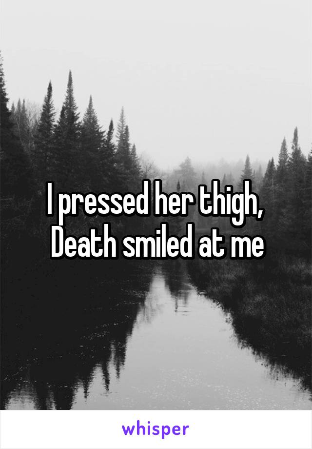 I pressed her thigh,  Death smiled at me