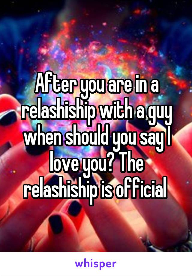 After you are in a relashiship with a guy when should you say I love you? The relashiship is official