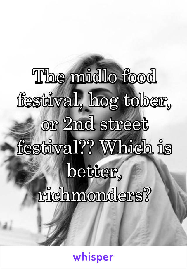 The midlo food festival, hog tober, or 2nd street festival?? Which is better, richmonders?