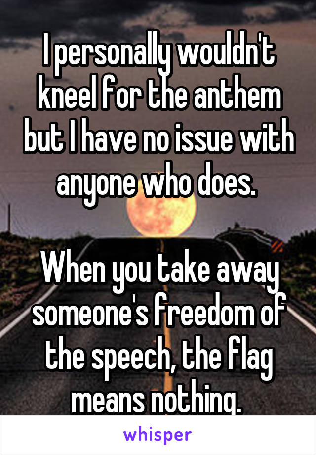 I personally wouldn't kneel for the anthem but I have no issue with anyone who does.   When you take away someone's freedom of the speech, the flag means nothing.