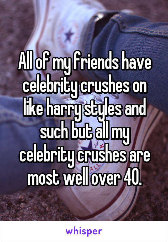 All of my friends have celebrity crushes on like harry styles and such but all my celebrity crushes are most well over 40.