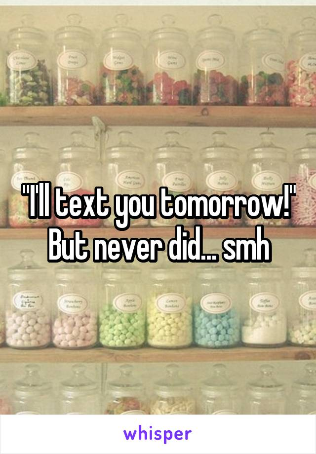 """""""I'll text you tomorrow!"""" But never did... smh"""