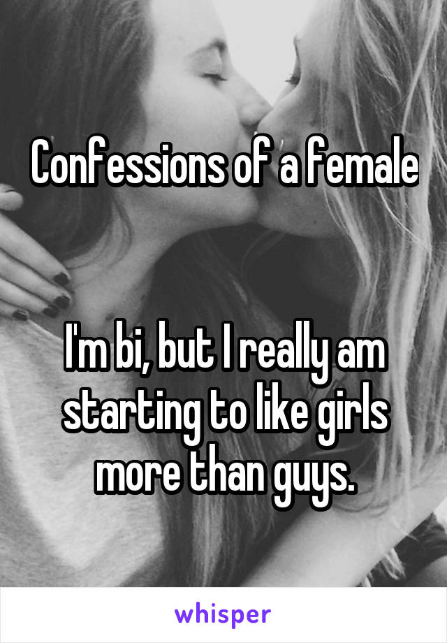 Confessions of a female   I'm bi, but I really am starting to like girls more than guys.