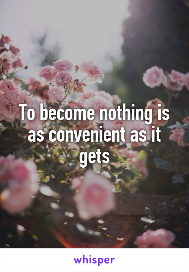 To become nothing is as convenient as it gets