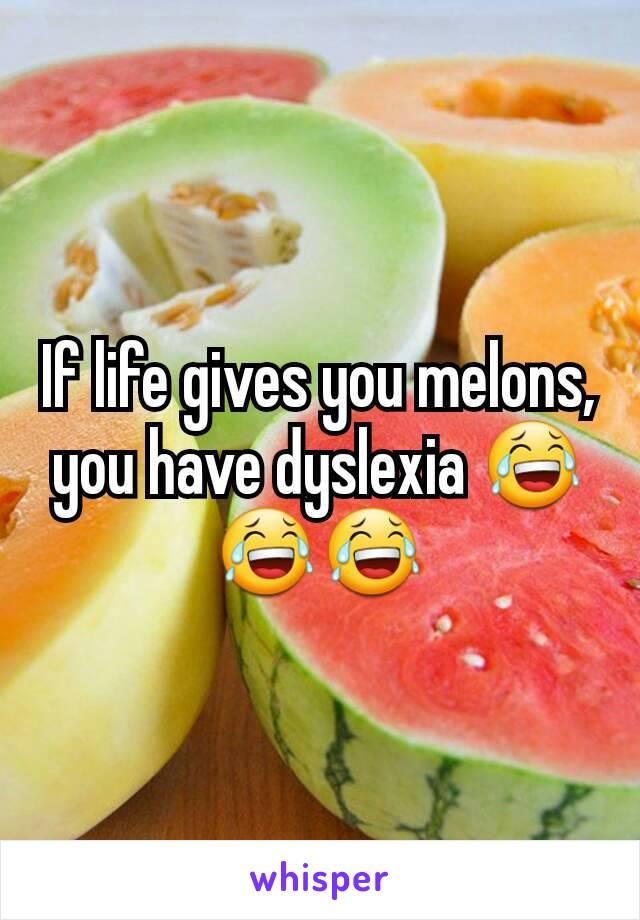 If life gives you melons, you have dyslexia 😂😂😂