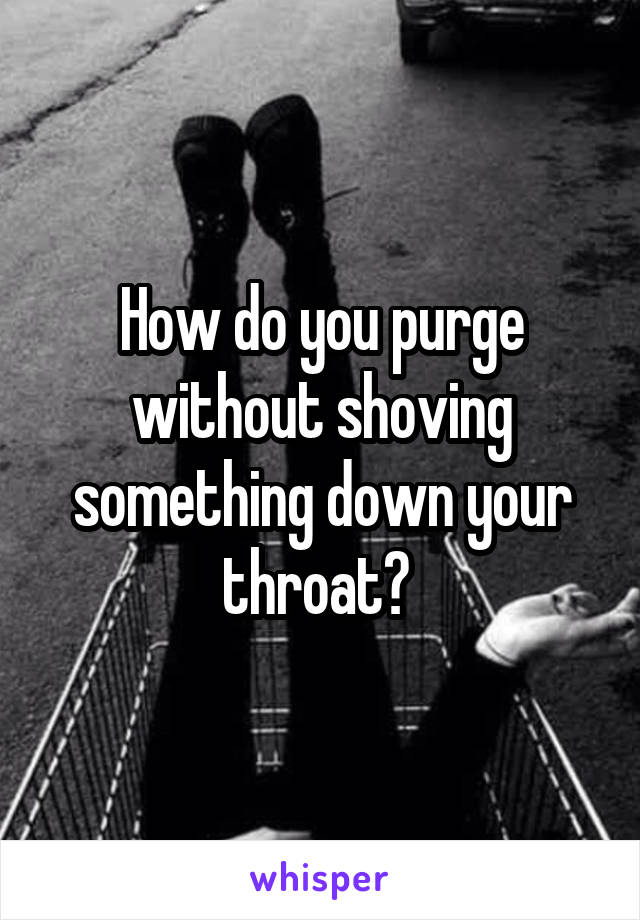 How do you purge without shoving something down your throat?