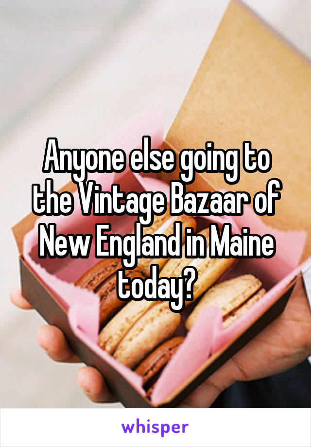 Anyone else going to the Vintage Bazaar of New England in Maine today?