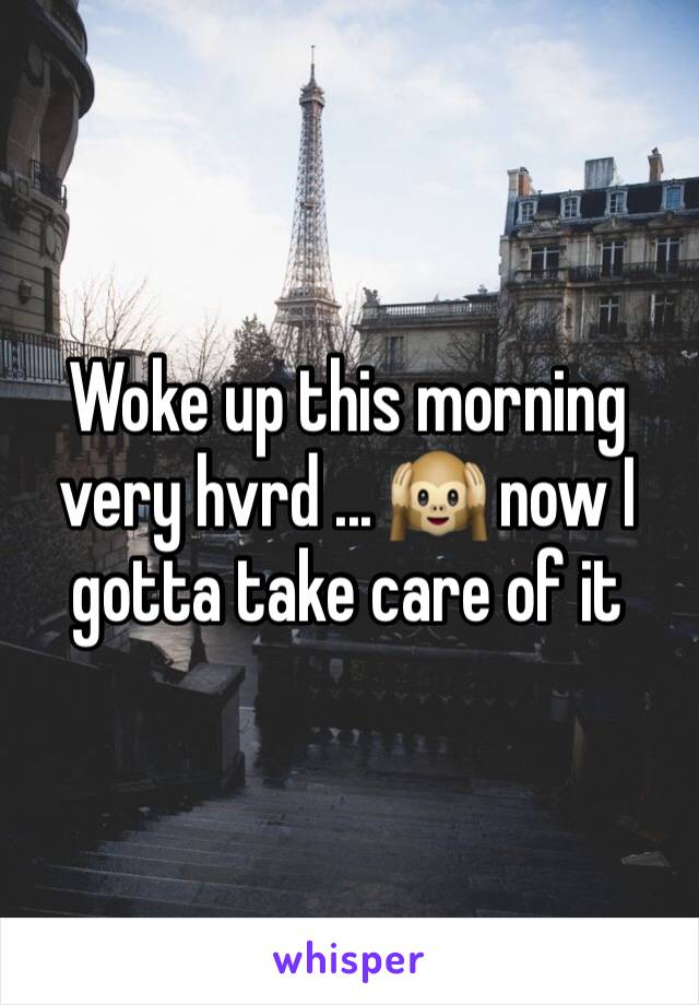 Woke up this morning very hvrd ... 🙉 now I gotta take care of it