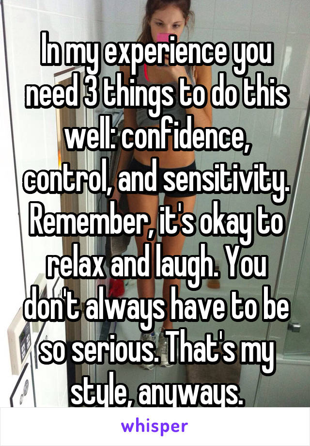 In my experience you need 3 things to do this well: confidence, control, and sensitivity. Remember, it's okay to relax and laugh. You don't always have to be so serious. That's my style, anyways.