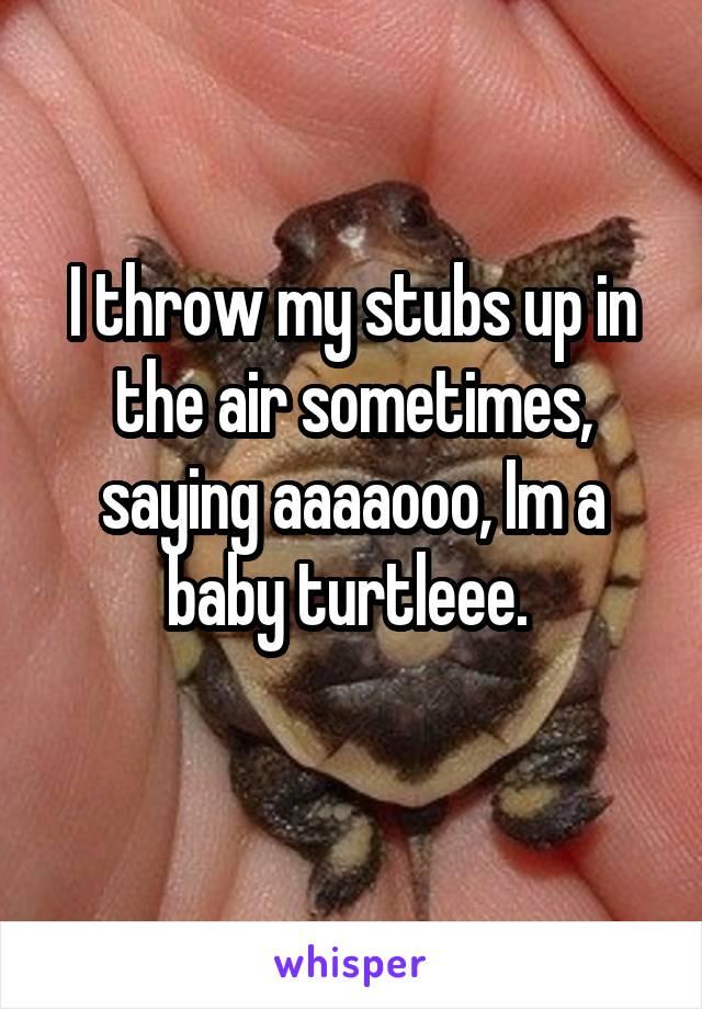I throw my stubs up in the air sometimes, saying aaaaooo, Im a baby turtleee.