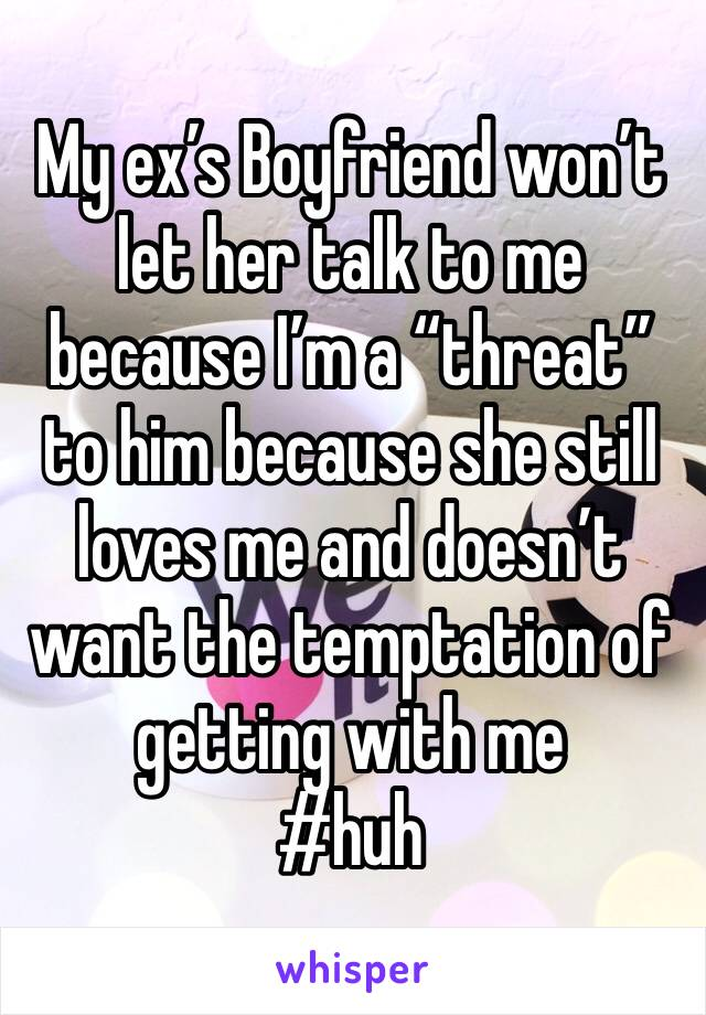 """My ex's Boyfriend won't let her talk to me because I'm a """"threat"""" to him because she still loves me and doesn't want the temptation of getting with me  #huh"""