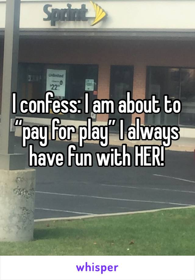 """I confess: I am about to """"pay for play"""" I always have fun with HER!"""