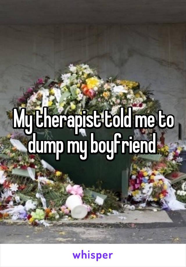 My therapist told me to dump my boyfriend