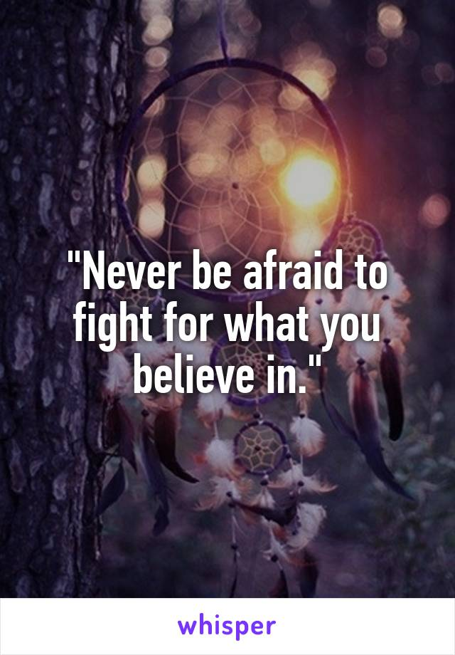 """Never be afraid to fight for what you believe in."""