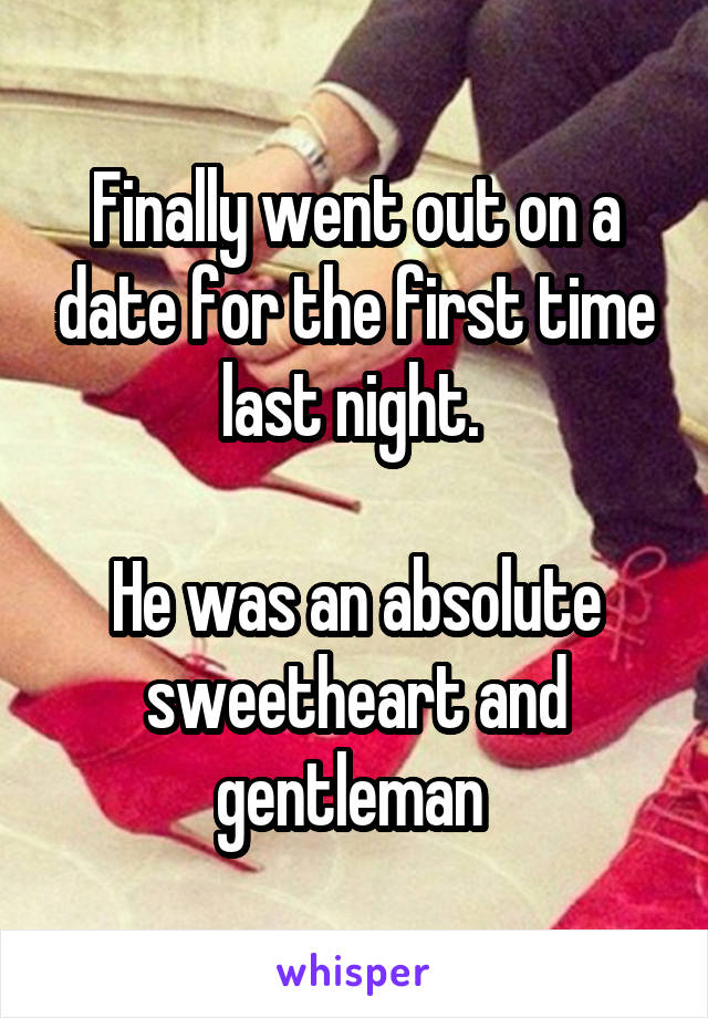 Finally went out on a date for the first time last night.   He was an absolute sweetheart and gentleman