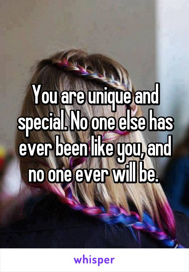 You are unique and special. No one else has ever been like you, and no one ever will be.