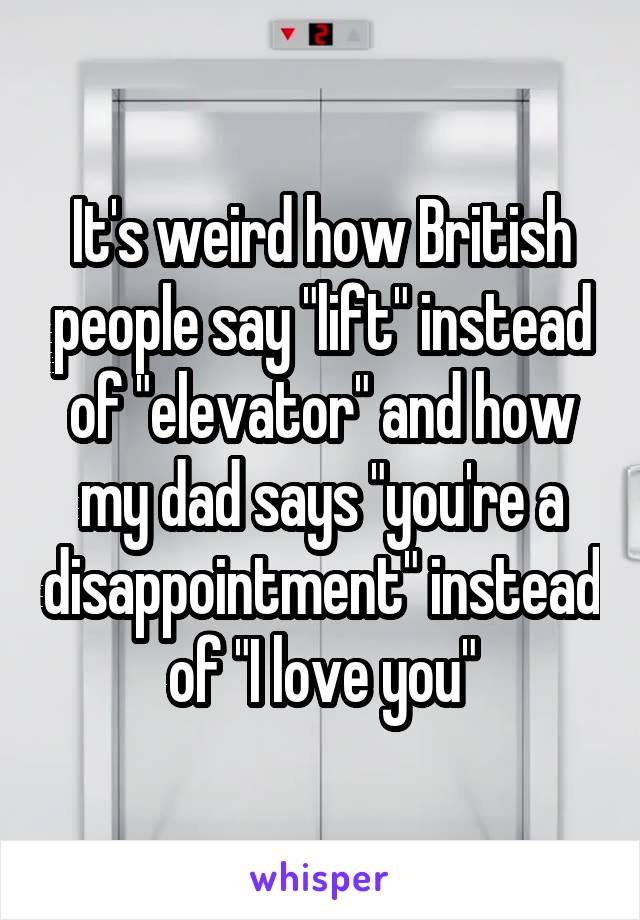 "It's weird how British people say ""lift"" instead of ""elevator"" and how my dad says ""you're a disappointment"" instead of ""I love you"""