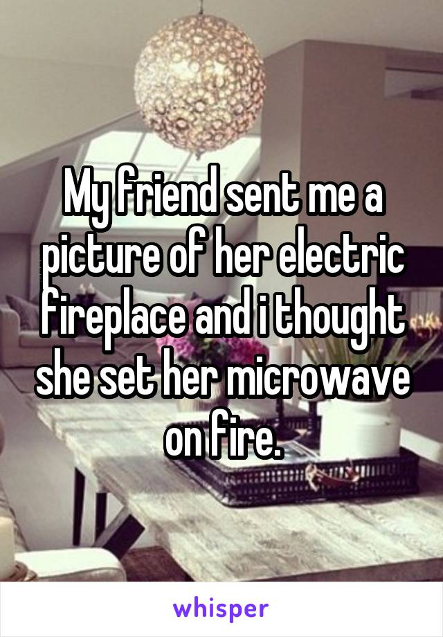 My friend sent me a picture of her electric fireplace and i thought she set her microwave on fire.